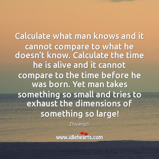 Calculate what man knows and it cannot compare to what he doesn't Image