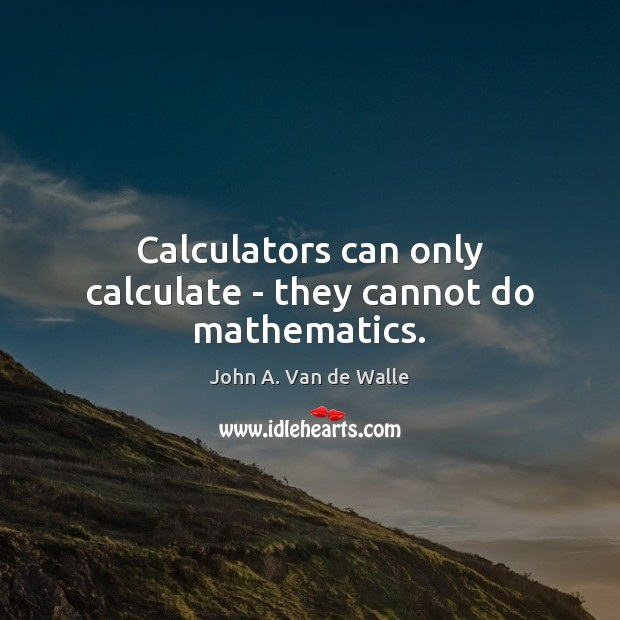 Calculators can only calculate – they cannot do mathematics. Image