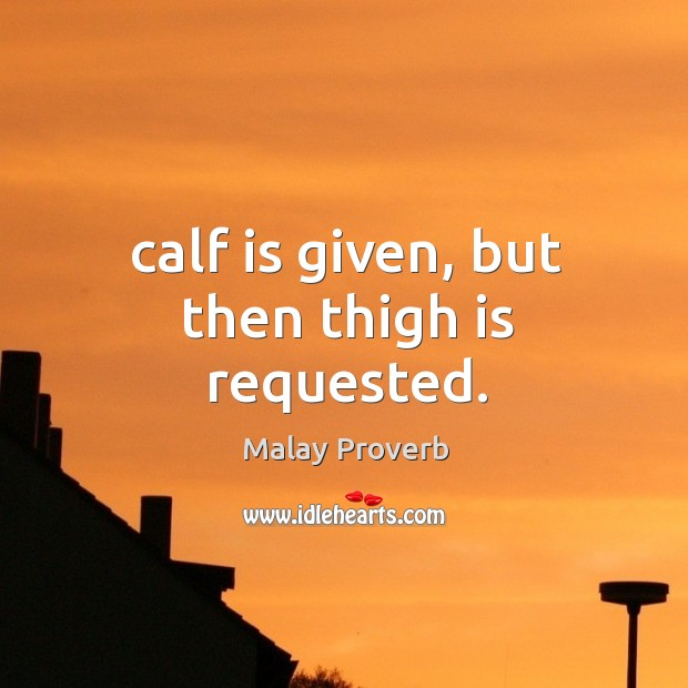 Calf is given, but then thigh is requested. Malay Proverbs Image