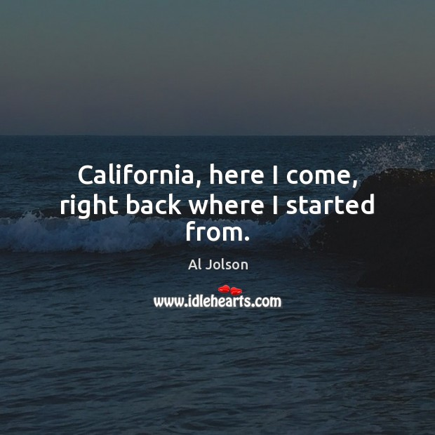 Image, California, here I come, right back where I started from.