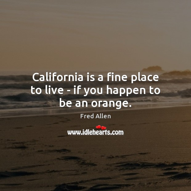California is a fine place to live – if you happen to be an orange. Fred Allen Picture Quote