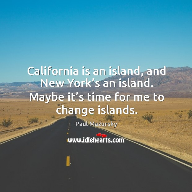 California is an island, and new york's an island. Maybe it's time for me to change islands. Paul Mazursky Picture Quote