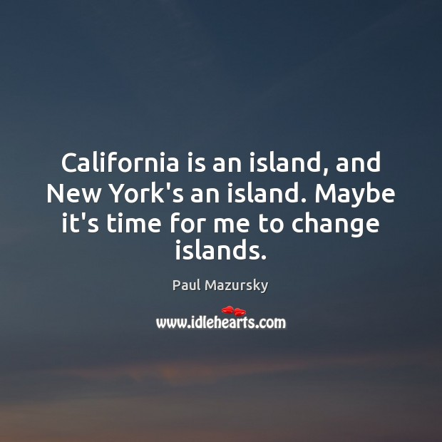 California is an island, and New York's an island. Maybe it's time Paul Mazursky Picture Quote