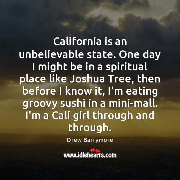 California is an unbelievable state. One day I might be in a Drew Barrymore Picture Quote