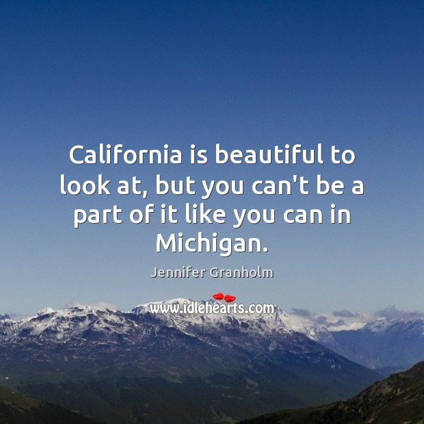 California is beautiful to look at, but you can't be a part Jennifer Granholm Picture Quote