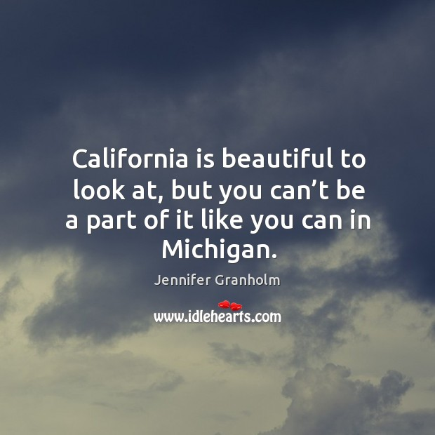 California is beautiful to look at, but you can't be a part of it like you can in michigan. Jennifer Granholm Picture Quote