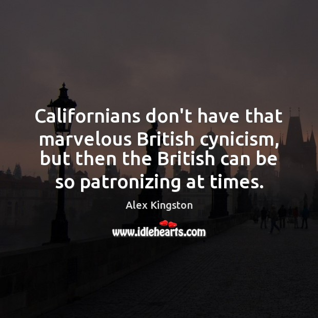 Image, Californians don't have that marvelous British cynicism, but then the British can