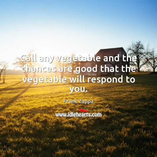 Call any vegetable and the chances are good that the vegetable will respond to you. Frank Zappa Picture Quote
