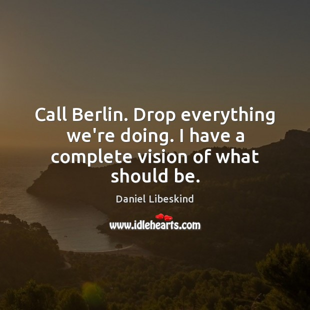 Image, Call Berlin. Drop everything we're doing. I have a complete vision of what should be.