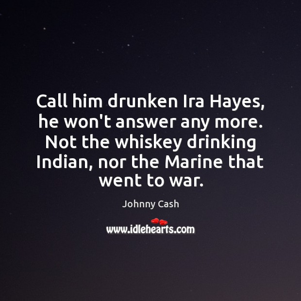 Call him drunken Ira Hayes, he won't answer any more. Not the Johnny Cash Picture Quote