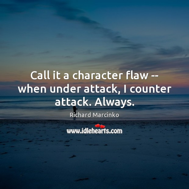 Call it a character flaw — when under attack, I counter attack. Always. Image