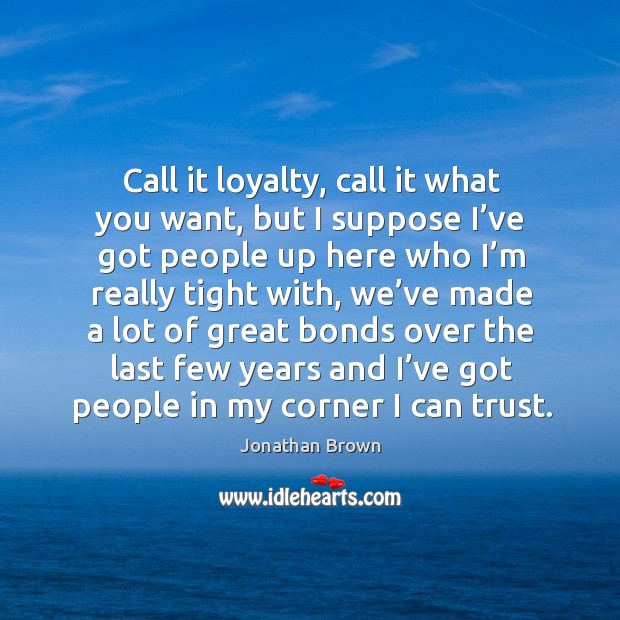 Call it loyalty, call it what you want, but I suppose I've got people up here who I'm really tight with Image
