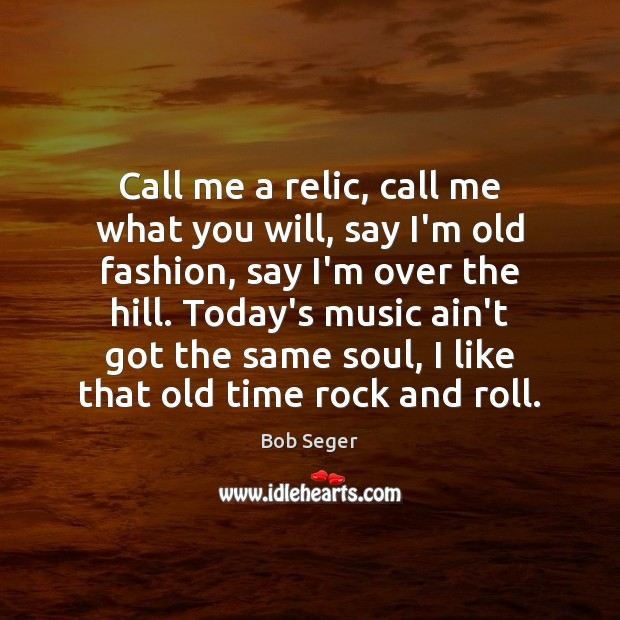 Call me a relic, call me what you will, say I'm old Bob Seger Picture Quote