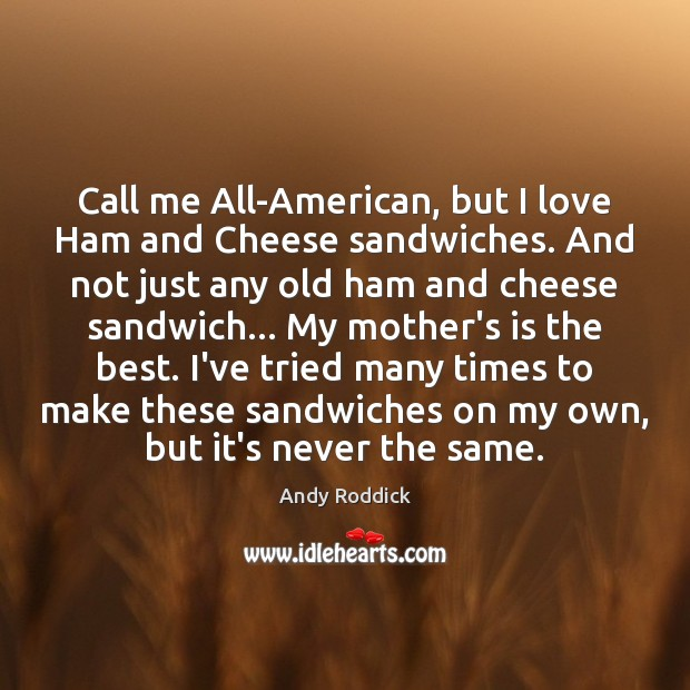 Image, Call me All-American, but I love Ham and Cheese sandwiches. And not
