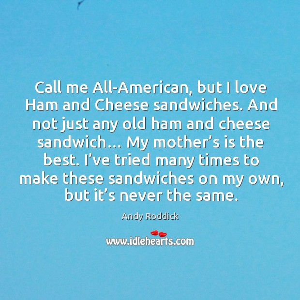 Call me all-american, but I love ham and cheese sandwiches. Andy Roddick Picture Quote