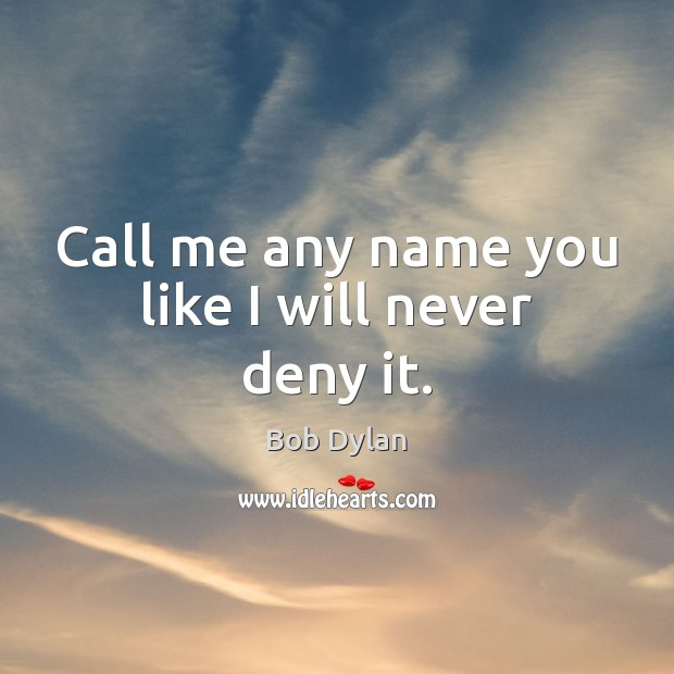 Call me any name you like I will never deny it. Image