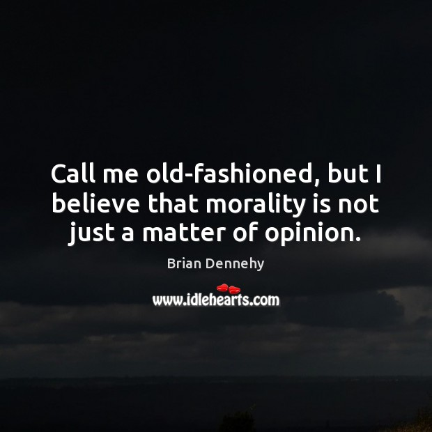 Call me old-fashioned, but I believe that morality is not just a matter of opinion. Image