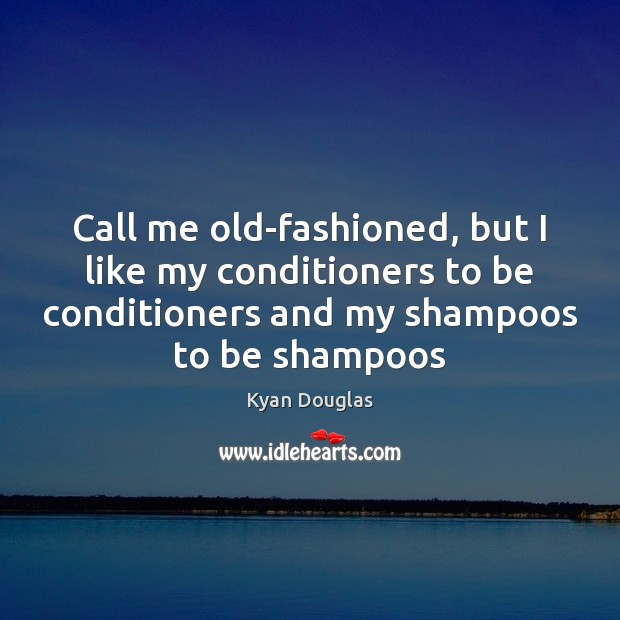 Call me old-fashioned, but I like my conditioners to be conditioners and Kyan Douglas Picture Quote