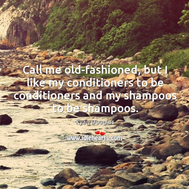 Call me old-fashioned, but I like my conditioners to be conditioners and my shampoos to be shampoos. Kyan Douglas Picture Quote