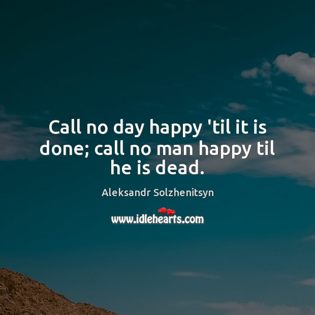Call no day happy 'til it is done; call no man happy til he is dead. Aleksandr Solzhenitsyn Picture Quote