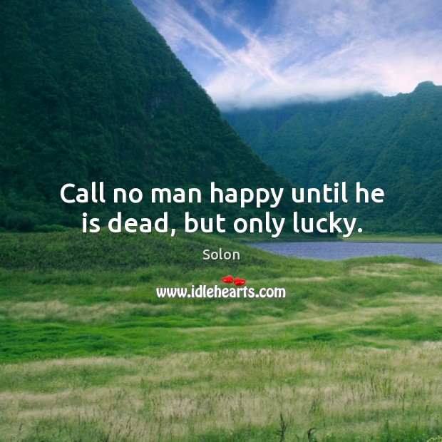 Call no man happy until he is dead, but only lucky. Image