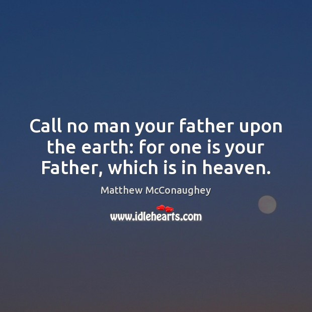 Call no man your father upon the earth: for one is your Father, which is in heaven. Matthew McConaughey Picture Quote