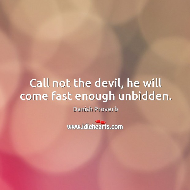 Image, Call not the devil, he will come fast enough unbidden.