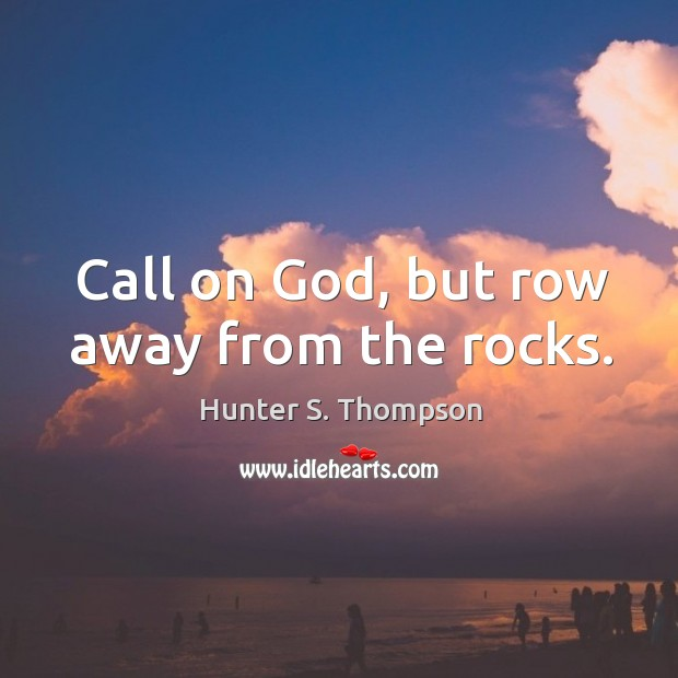 Call on God, but row away from the rocks. Image