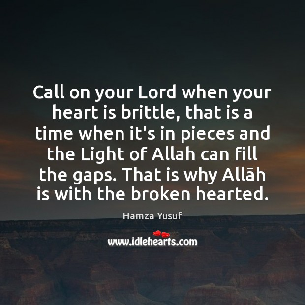 Call on your Lord when your heart is brittle, that is a Hamza Yusuf Picture Quote