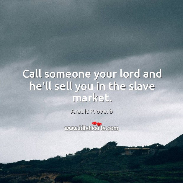 Call someone your lord and he'll sell you in the slave market. Arabic Proverbs Image