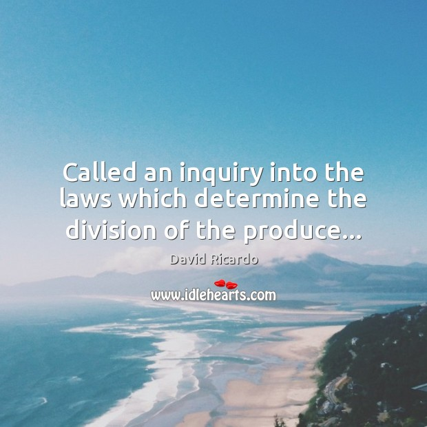 Called an inquiry into the laws which determine the division of the produce… David Ricardo Picture Quote
