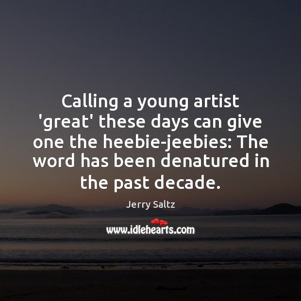 Calling a young artist 'great' these days can give one the heebie-jeebies: Jerry Saltz Picture Quote