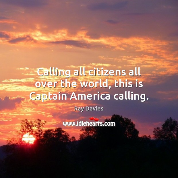 Calling all citizens all over the world, this is Captain America calling. Ray Davies Picture Quote