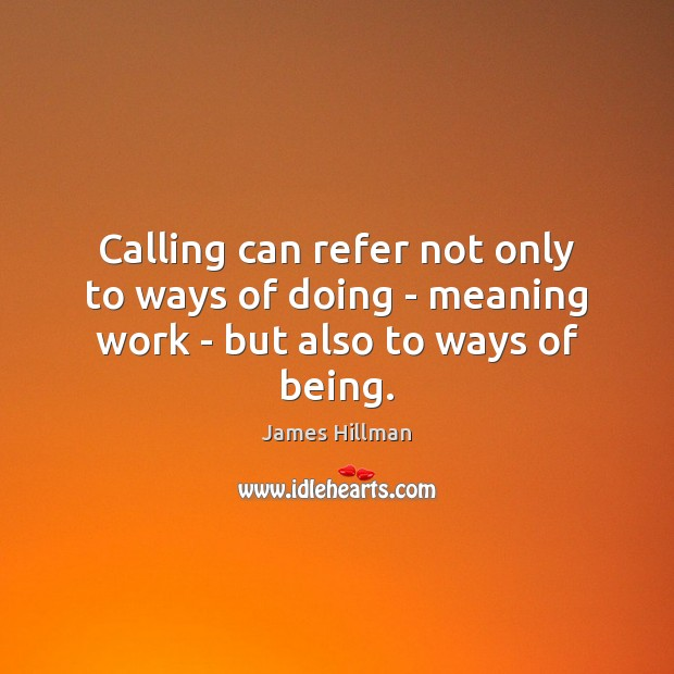 Calling can refer not only to ways of doing – meaning work – but also to ways of being. James Hillman Picture Quote