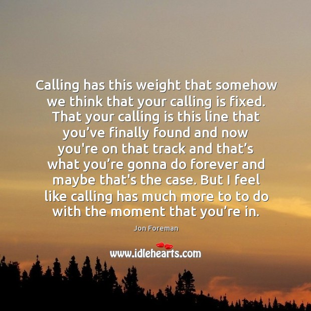 Image, Calling has this weight that somehow we think that your calling is