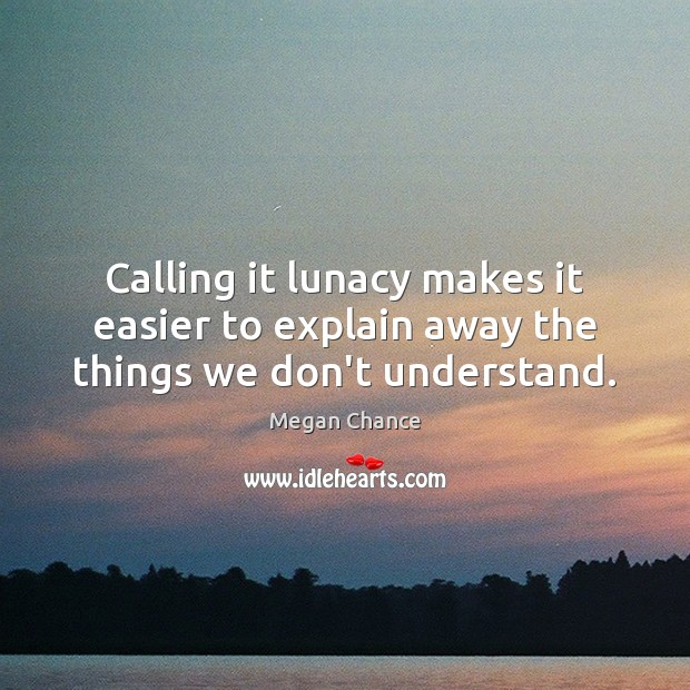 Calling it lunacy makes it easier to explain away the things we don't understand. Image