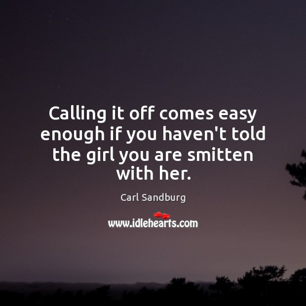 Calling it off comes easy enough if you haven't told the girl you are smitten with her. Carl Sandburg Picture Quote