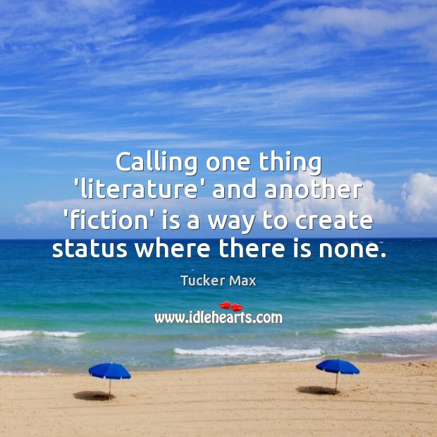 Calling one thing 'literature' and another 'fiction' is a way to create Tucker Max Picture Quote