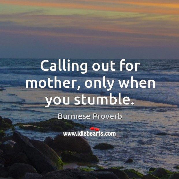 Calling out for mother, only when you stumble. Burmese Proverbs Image