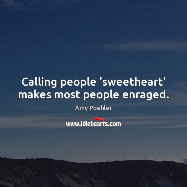 Calling people 'sweetheart' makes most people enraged. Image