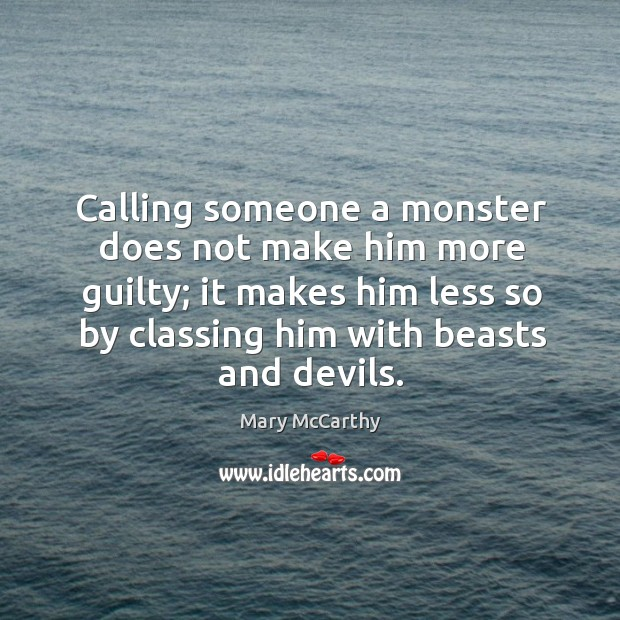 Image, Calling someone a monster does not make him more guilty; it makes