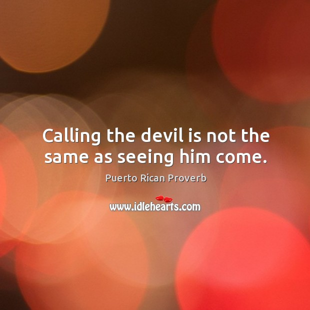 Calling the devil is not the same as seeing him come. Puerto Rican Proverbs Image