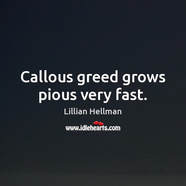 Callous greed grows pious very fast. Lillian Hellman Picture Quote