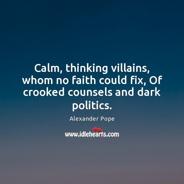 Calm, thinking villains, whom no faith could fix, Of crooked counsels and dark politics. Alexander Pope Picture Quote