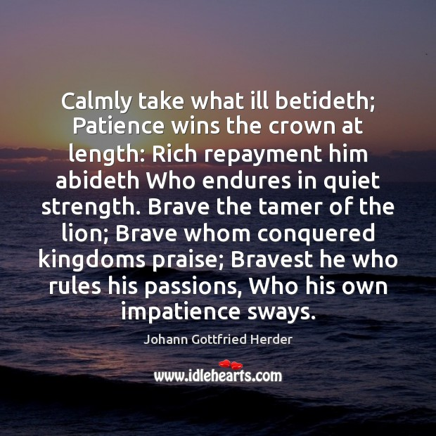 Image, Calmly take what ill betideth; Patience wins the crown at length: Rich