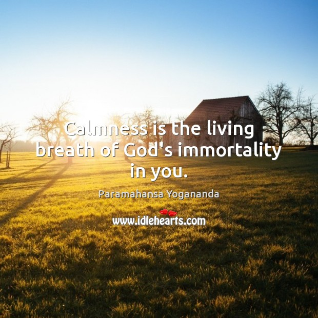 Image, Calmness is the living breath of God's immortality in you.