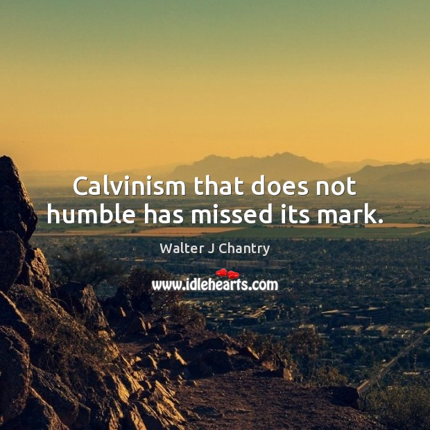 Calvinism that does not humble has missed its mark. Image