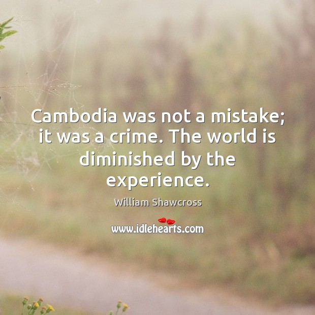 Image, Cambodia was not a mistake; it was a crime. The world is diminished by the experience.
