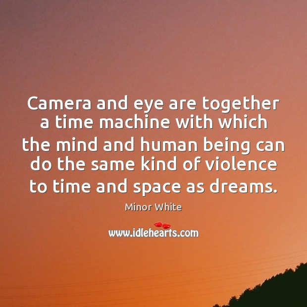 Image, Camera and eye are together a time machine with which the mind