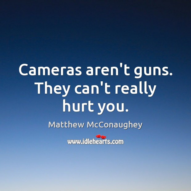 Cameras aren't guns. They can't really hurt you. Matthew McConaughey Picture Quote